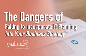 The Dangers of Failing to Incorporate IT Planning into Your Business Strategy