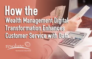 How the Wealth Management Digital Transformation Enhances Customer Service with Data