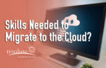 What Are The Technical Skills Needed to Migrate My Business to the Cloud?