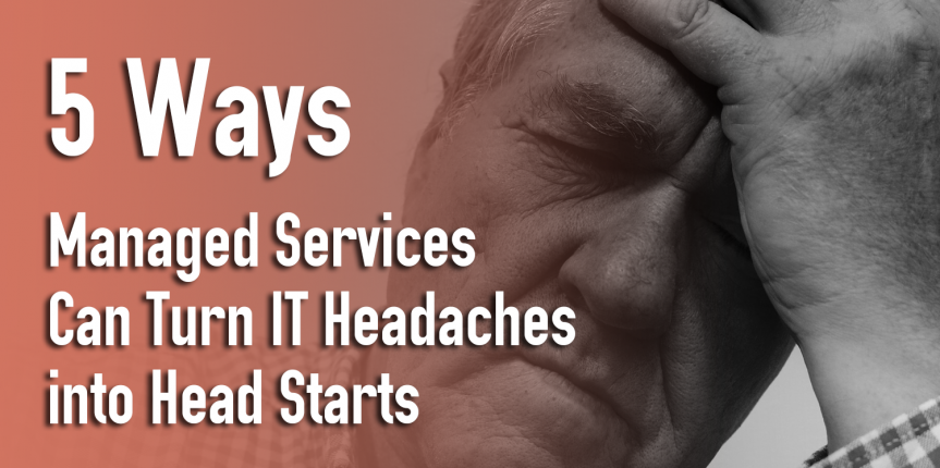 5 Ways Managed Services Can Turn IT Headaches into Head Starts